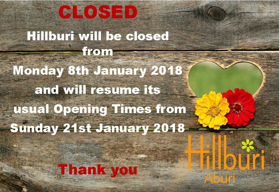 Closing-Times-2018 Hillburi will be closed from Monday 8th January 2018 and will resume its usual Opening times from Sunday 21st January 2018.